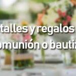 Detalles y regalos de comunión o bautizo